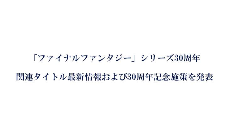 「ファイナルファンタジー」シリーズ30周年 関連タイトル最新情報および30周年記念施策を発表!