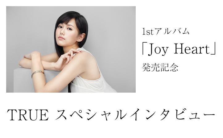 TRUE 1st Album『Joy Heart』発売記念スペシャルインタビュー!