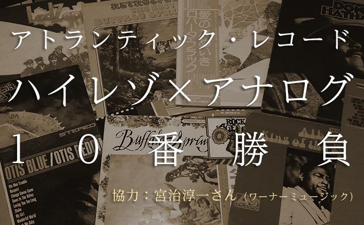 アトランティック・レコード ハイレゾ×アナログ10番勝負!(協力:ワーナー・ミュージック・ジャパン 宮治淳一さん)