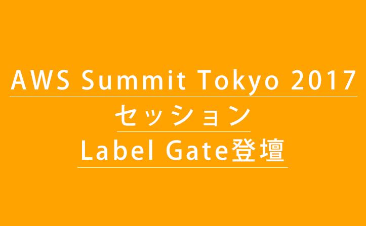 「AWS Summit Tokyo 2017」のセッションにLabel Gate登壇!