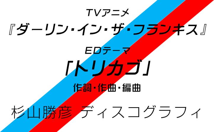 TVアニメ『ダーリン・イン・ザ・フランキス』衝撃のEDテーマ「トリカゴ」を手がけた作曲家・杉山勝彦さんディスコグラフィ