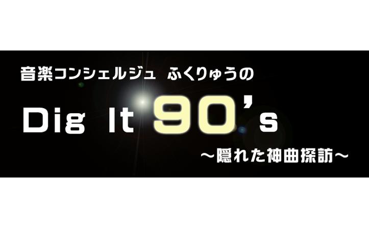 音楽コンシェルジュ ふくりゅうのDig It 90's~隠れた神曲探訪 vol.3