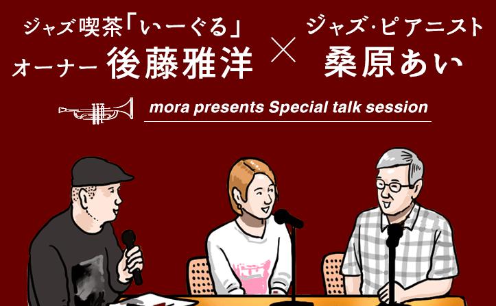 〈mora presents special talk session〉 ~ジャズ喫茶「いーぐる」オーナー 後藤雅洋×ジャズ・ピアニスト 桑原あい~