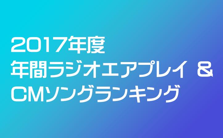 2017年度 年間ラジオエアプレイ & CMソングランキング発表!