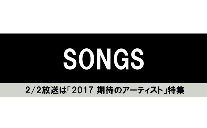 "SONGS""特集 2017 期待のアーティスト""に4組初出演!"
