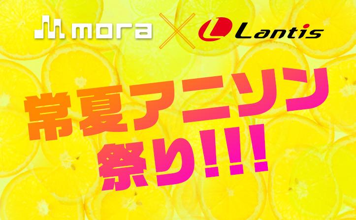 mora×Lantis 常夏アニソン祭り!!!