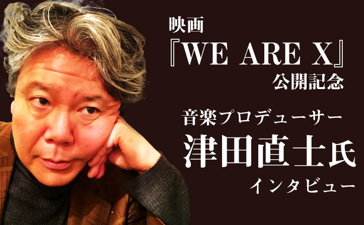 映画『WE ARE X』公開記念! 津田直士氏インタビュー