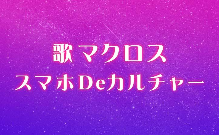 『歌マクロス』アプリリリースを記念しマクロスシリーズ展開中!