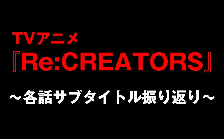 2クール目スタート!『Re:CREATORS』各話サブタイトルを振り返る ...