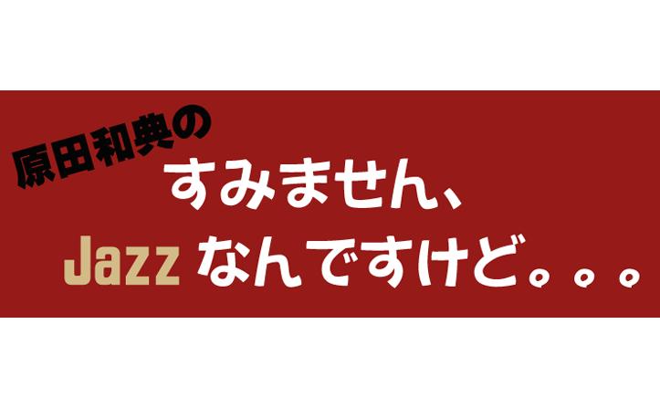原田和典の「すみません、Jazzなんですけど…」 第16回