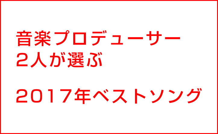 「関ジャム」で大反響! 蔦谷好位置、いしわたり淳治 音楽プロデューサー2人が選ぶ2017年のベストソング10